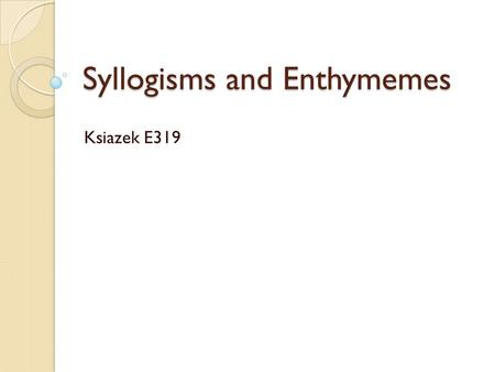 Syllogisms and Enthymemes Ksiazek E319. Forming Arguments Arguments are created through: ◦ premises, or logical relationships among ideas ◦ an audience.
