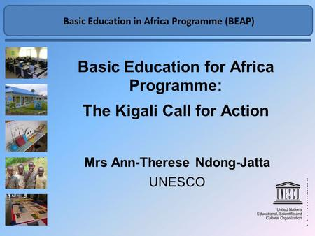Basic Education in Africa Programme BEAP Basic Education for Africa Programme: The Kigali Call for Action Mrs Ann-Therese Ndong-Jatta UNESCO Basic Education.