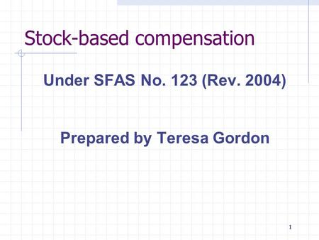 1111111 Stock-based compensation Under SFAS No. 123 (Rev. 2004) Prepared by Teresa Gordon.