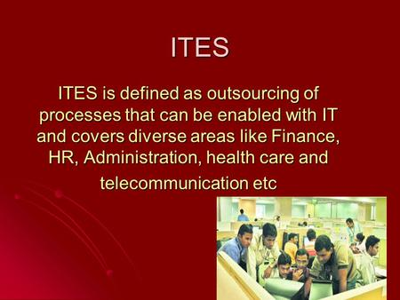 ITES ITES is defined as outsourcing of processes that can be enabled with IT and covers diverse areas like Finance, HR, Administration, health care and.