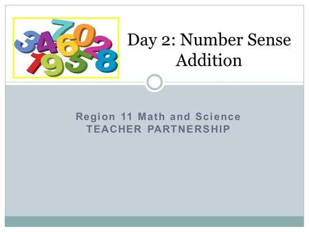 Region 11 Math and Science TEACHER PARTNERSHIP Day 2: Number Sense Addition.