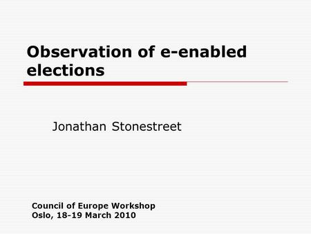 Observation of e-enabled elections Jonathan Stonestreet Council of Europe Workshop Oslo, 18-19 March 2010.