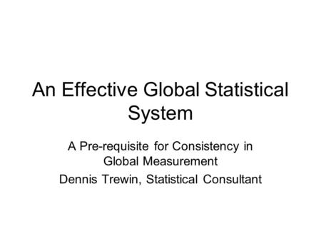 An Effective Global Statistical System A Pre-requisite for Consistency in Global Measurement Dennis Trewin, Statistical Consultant.