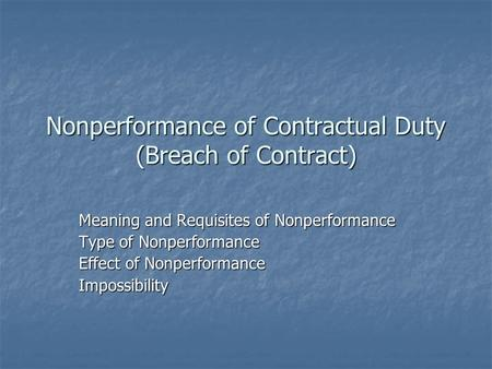 Nonperformance of Contractual Duty (Breach of Contract) Meaning and Requisites of Nonperformance Type of Nonperformance Effect of Nonperformance Impossibility.