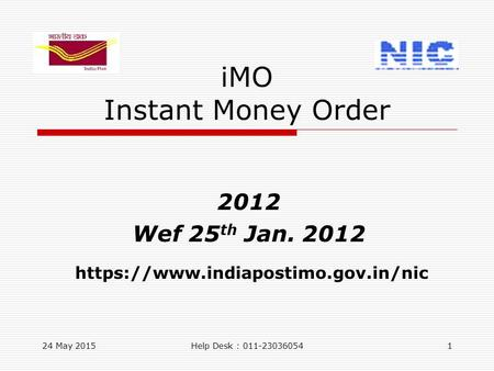 24 May 2015Help Desk : 011-230360541 iMO Instant Money Order 2012 Wef 25 th Jan. 2012 https://www.indiapostimo.gov.in/nic.