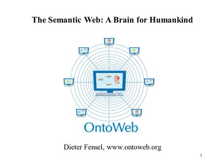 1 Dieter Fensel, www.ontoweb.org The Semantic Web: A Brain for Humankind.