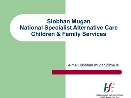 Siobhan Mugan National Specialist Alternative Care Children & Family Services