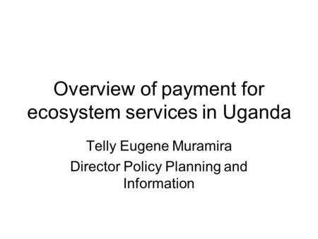 Overview of payment for ecosystem services in Uganda Telly Eugene Muramira Director Policy Planning and Information.