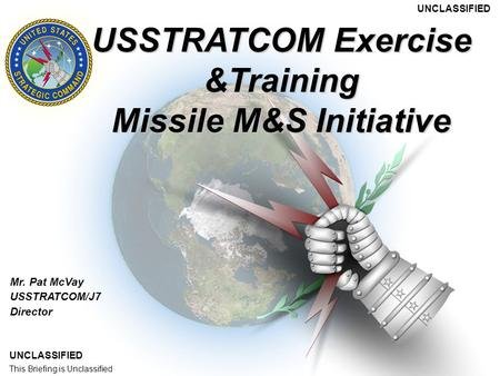 This Briefing is UNCLASSIFIED Mr. Pat McVay USSTRATCOM/J7 Director USSTRATCOM Exercise &Training Missile M&S Initiative UNCLASSIFIED This Briefing is Unclassified.