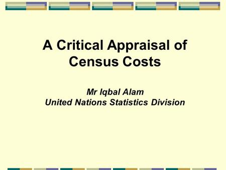 A Critical Appraisal of Census Costs Mr Iqbal Alam United Nations Statistics Division.