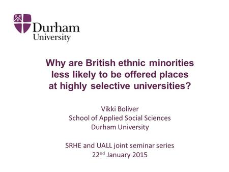 Why are British ethnic minorities less likely to be offered places at highly selective universities? Vikki Boliver School of Applied Social Sciences Durham.