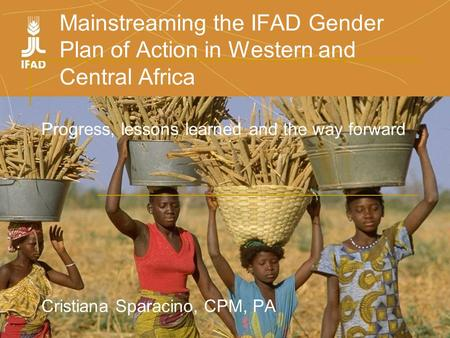 Mainstreaming the IFAD Gender Plan of Action in Western and Central Africa Progress, lessons learned and the way forward Cristiana Sparacino, CPM, PA.