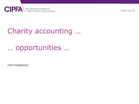 Cipfa.org.uk Charity accounting … … opportunities … John Maddocks.
