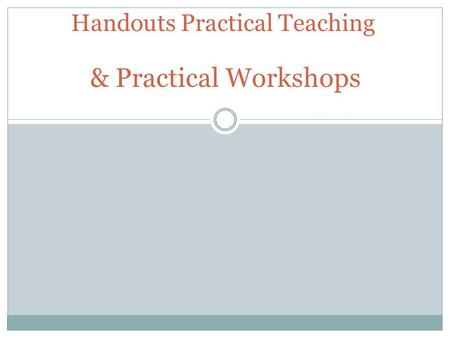 Handouts Practical Teaching & Practical Workshops.