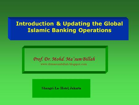 Introduction & Updating the Global Islamic Banking Operations Prof. Dr. Mohd. Ma'sum Billah www.drmasumbillah.blogspot.com Shangri-La- Hotel, Jakarta.