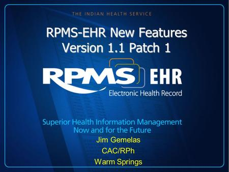 RPMS-EHR New Features Version 1.1 Patch 1 Jim Gemelas CAC/RPh Warm Springs.