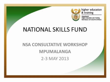 NATIONAL SKILLS FUND NSA CONSULTATIVE WORKSHOP MPUMALANGA 2-3 MAY 2013.