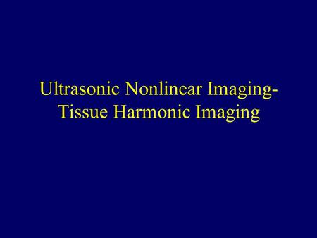 Ultrasonic Nonlinear Imaging- Tissue Harmonic Imaging.