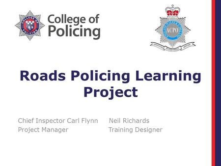 Roads Policing Learning Project Chief Inspector Carl Flynn Neil Richards Project Manager Training Designer.