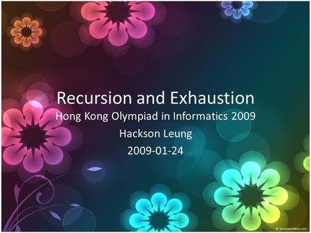 Recursion and Exhaustion Hong Kong Olympiad in Informatics 2009 Hackson Leung 2009-01-24.