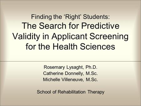 Finding the 'Right' Students: The Search for Predictive Validity in Applicant Screening for the Health Sciences Rosemary Lysaght, Ph.D. Catherine Donnelly,