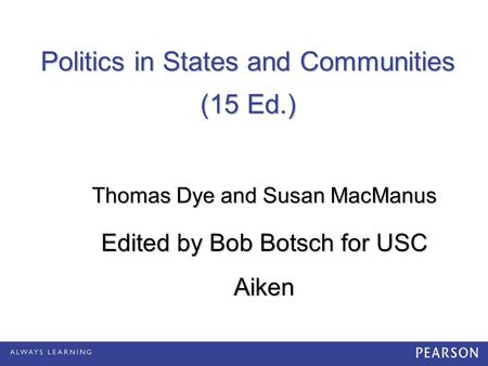 Politics in States and Communities (15 Ed.) Thomas Dye and Susan MacManus Edited by Bob Botsch for USC Aiken.