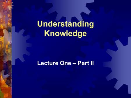 Understanding Knowledge Lecture One – Part II. Chapter 1: Understanding Knowledge 1-2 Review of Last Lecture  What is Knowledge Management (KM)?Knowledge.