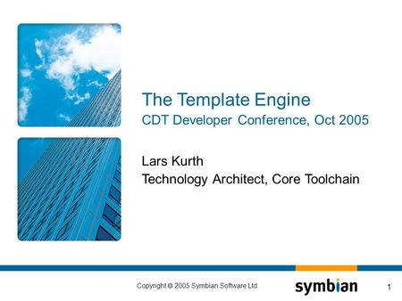 Copyright  2005 Symbian Software Ltd. 1 Lars Kurth Technology Architect, Core Toolchain The Template Engine CDT Developer Conference, Oct 2005.