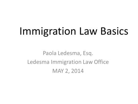 Immigration Law Basics Paola Ledesma, Esq. Ledesma Immigration Law Office MAY 2, 2014.
