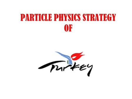 PARTICLE PHYSICS STRATEGY OF. RESPONSIBLE INSTITUTE TURKISH ATOMIC ENERGY AUTHORITY Conduct all the necessary administrative, monetary and technical aspects.