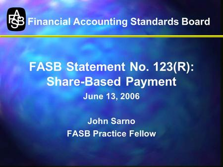 Financial Accounting Standards Board FASB Statement No. 123(R): Share-Based Payment June 13, 2006 John Sarno FASB Practice Fellow.