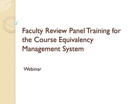 Faculty Review Panel Training for the Course Equivalency Management System Webinar.