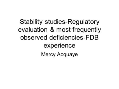 Stability studies-Regulatory evaluation & most frequently observed deficiencies-FDB experience Mercy Acquaye.