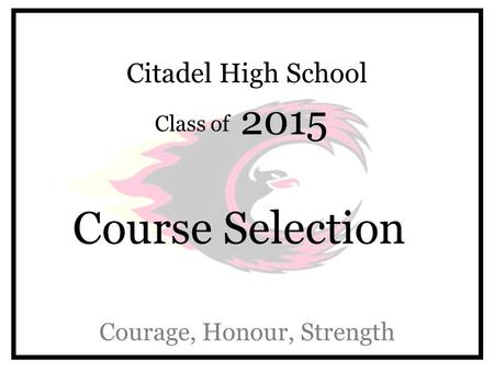 Citadel High School Class of 2015 Course Selection Courage, Honour, Strength.