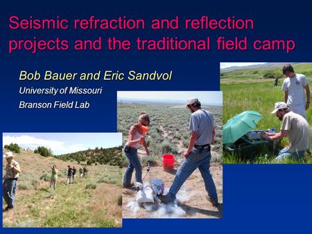 Seismic refraction and reflection projects and the traditional field camp Bob Bauer and Eric Sandvol University of Missouri Branson Field Lab.