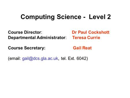 Computing Science - Level 2 Course Director: Dr Paul Cockshott Departmental Administrator: Teresa Currie Course Secretary: Gail Reat (