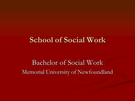 School of Social Work Bachelor of Social Work Memorial University of Newfoundland.