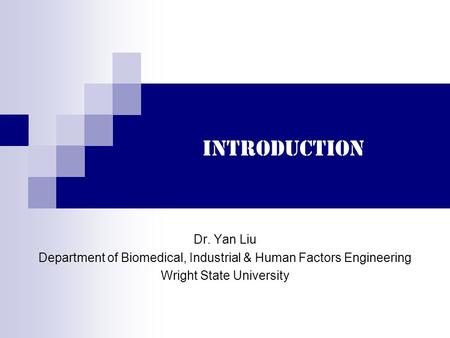 Introduction Dr. Yan Liu Department of Biomedical, Industrial & Human Factors Engineering Wright State University.