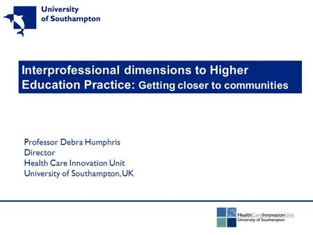 Interprofessional dimensions to Higher Education Practice: Getting closer to communities Professor Debra Humphris Director Health Care Innovation Unit.