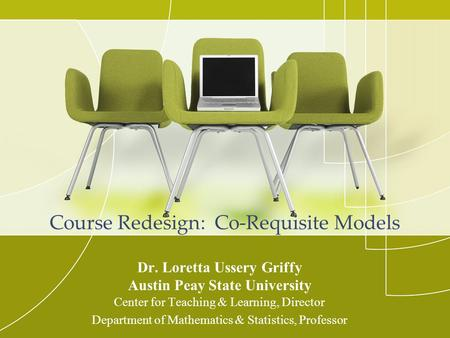 Course Redesign: Co-Requisite Models Dr. Loretta Ussery Griffy Austin Peay State University Center for Teaching & Learning, Director Department of Mathematics.
