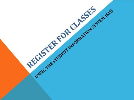 REGISTER FOR CLASSES. USING THE STUDENT INFORMATION SYSTEM (SIS)