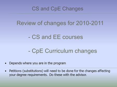 Review of changes for 2010-2011 - CS and EE courses - CpE Curriculum changes Depends where you are in the program Petitions (substitutions) will need to.