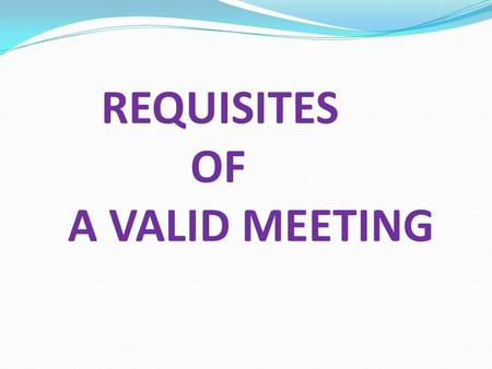 REQUISITES OF A VALID MEETING. Main Requisites of a Valid Meeting Proper Convening Authority Proper Notice Duration of Notice Procedure to Send Notice.