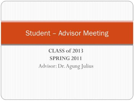 CLASS of 2013 SPRING 2011 Advisor: Dr. Agung Julius Student – Advisor Meeting.
