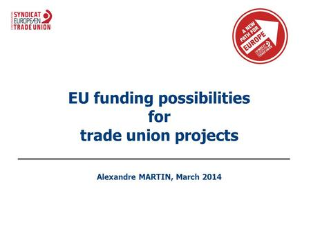 EU funding possibilities for trade union projects Alexandre MARTIN, March 2014.