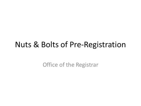 Nuts & Bolts of Pre-Registration Office of the Registrar.