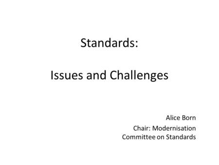 Standards: Issues and Challenges Alice Born Chair: Modernisation Committee on Standards.