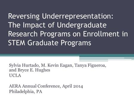 Reversing Underrepresentation: The Impact of Undergraduate Research Programs on Enrollment in STEM Graduate Programs Sylvia Hurtado, M. Kevin Eagan, Tanya.