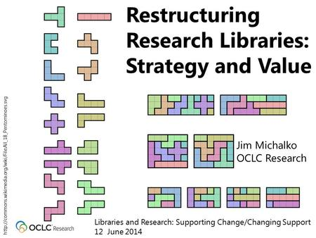 Restructuring Research Libraries: Strategy and Value Jim Michalko OCLC Research Libraries and Research: Supporting Change/Changing Support 12 June 2014.