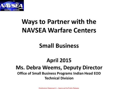 Distribution Statement A – Approved for Public Release Ways to Partner with the NAVSEA Warfare Centers Small Business April 2015 Ms. Debra Weems, Deputy.